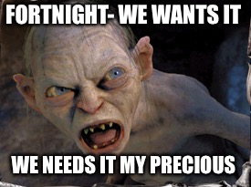 Gollum lord of the rings | FORTNIGHT- WE WANTS IT WE NEEDS IT MY PRECIOUS | image tagged in gollum lord of the rings | made w/ Imgflip meme maker