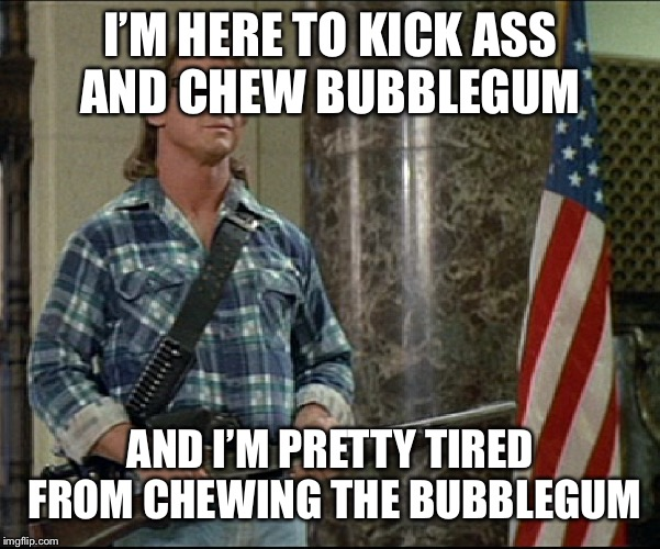 Kick Ass and Chew Bubblegum | I'M HERE TO KICK ASS AND CHEW BUBBLEGUM AND I'M PRETTY TIRED FROM CHEWING THE BUBBLEGUM | image tagged in kick ass and chew bubblegum | made w/ Imgflip meme maker