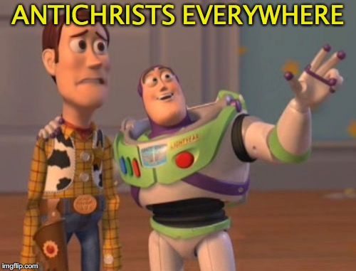 X, X Everywhere Meme | ANTICHRISTS EVERYWHERE | image tagged in memes,x x everywhere | made w/ Imgflip meme maker