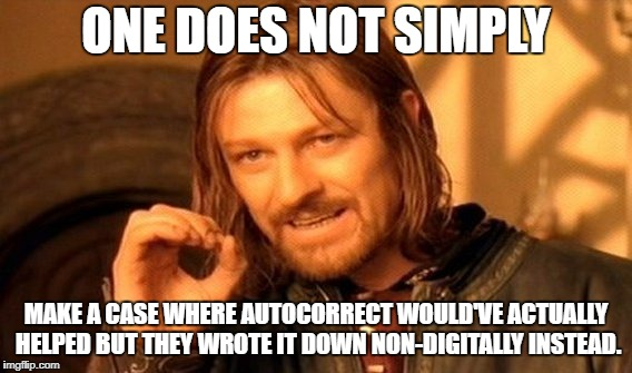 One Does Not Simply Meme | ONE DOES NOT SIMPLY MAKE A CASE WHERE AUTOCORRECT WOULD'VE ACTUALLY HELPED BUT THEY WROTE IT DOWN NON-DIGITALLY INSTEAD. | image tagged in memes,one does not simply | made w/ Imgflip meme maker