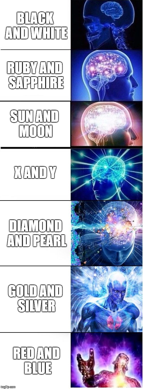 Expanding Brain Plus | BLACK AND WHITE RUBY AND SAPPHIRE SUN AND MOON X AND Y DIAMOND AND PEARL GOLD AND SILVER RED AND BLUE | image tagged in expanding brain plus | made w/ Imgflip meme maker