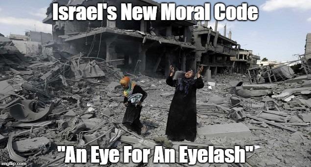 "Israel's New Moral Code ""An Eye For An Eyelash"" | made w/ Imgflip meme maker"