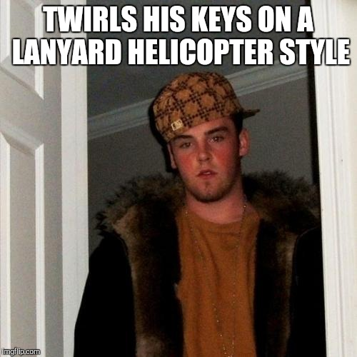 Scumbag Steve Meme | TWIRLS HIS KEYS ON A LANYARD HELICOPTER STYLE | image tagged in memes,scumbag steve | made w/ Imgflip meme maker