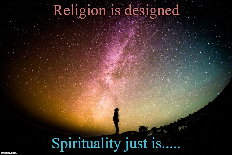 religion and spirituality | Religion is designed Spirituality just is..... | image tagged in religion,spirituality | made w/ Imgflip meme maker