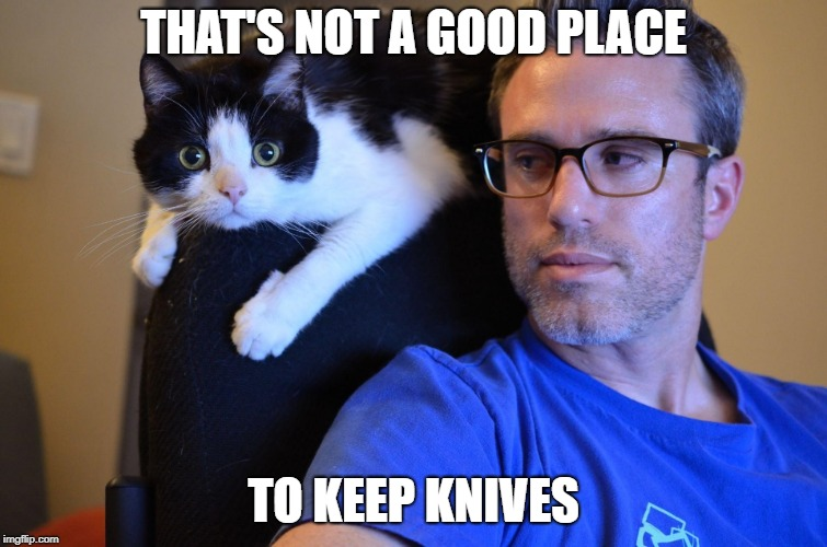 THAT'S NOT A GOOD PLACE TO KEEP KNIVES | made w/ Imgflip meme maker