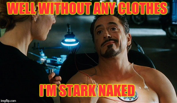 Iron man's birthday suit | WELL WITHOUT ANY CLOTHES I'M STARK NAKED | image tagged in tony stark,ironman,naked | made w/ Imgflip meme maker