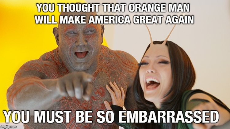 YOU THOUGHT THAT ORANGE MAN WILL MAKE AMERICA GREAT AGAIN YOU MUST BE SO EMBARRASSED | image tagged in fuck trump,trump sucks | made w/ Imgflip meme maker