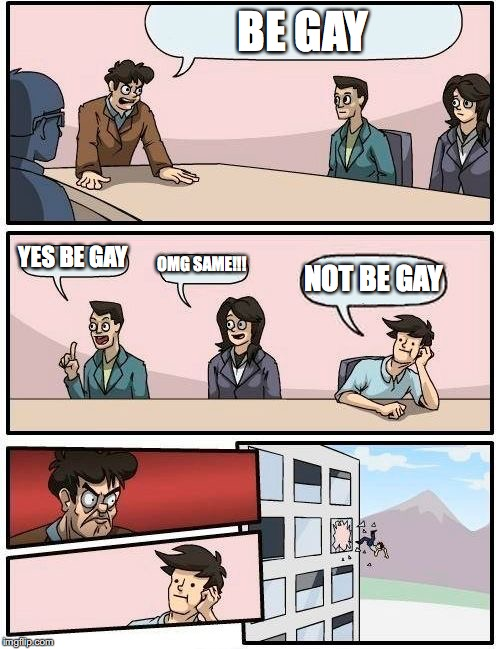 Im not gay lol | BE GAY YES BE GAY OMG SAME!!! NOT BE GAY | image tagged in memes,boardroom meeting suggestion | made w/ Imgflip meme maker