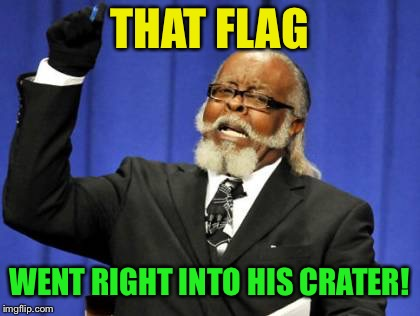 Too Damn High Meme | THAT FLAG WENT RIGHT INTO HIS CRATER! | image tagged in memes,too damn high | made w/ Imgflip meme maker