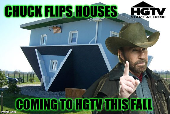 You have to admit, he makes it look easy.  | CHUCK FLIPS HOUSES COMING TO HGTV THIS FALL | image tagged in memes,house flipping,chuck norris,hgtv | made w/ Imgflip meme maker