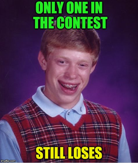 Bad Luck Brian Meme | ONLY ONE IN THE CONTEST STILL LOSES | image tagged in memes,bad luck brian | made w/ Imgflip meme maker