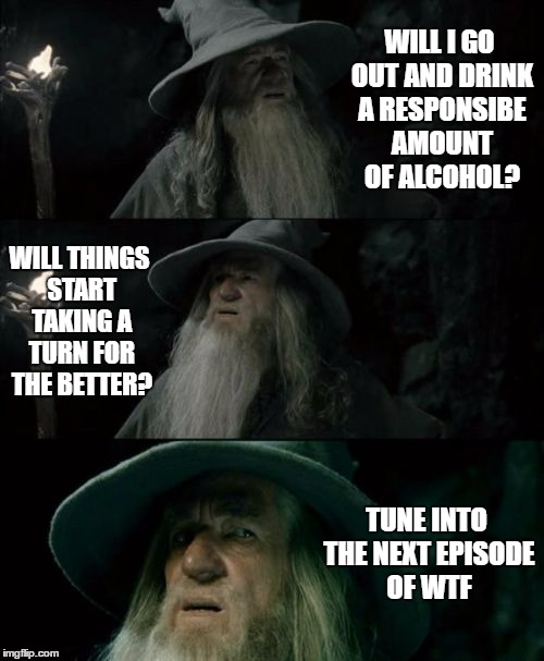 Confused Gandalf Meme | WILL I GO OUT AND DRINK A RESPONSIBE AMOUNT OF ALCOHOL? WILL THINGS START TAKING A TURN FOR THE BETTER? TUNE INTO THE NEXT EPISODE OF WTF | image tagged in memes,confused gandalf,random | made w/ Imgflip meme maker