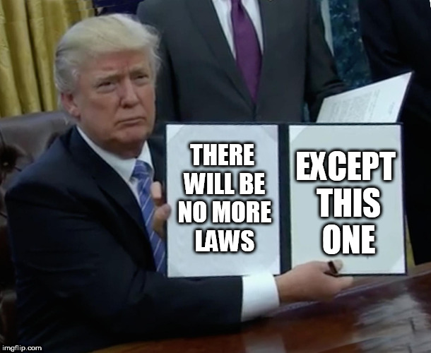 Trump Bill Signing Meme | THERE WILL BE NO MORE LAWS EXCEPT THIS ONE | image tagged in memes,trump bill signing | made w/ Imgflip meme maker