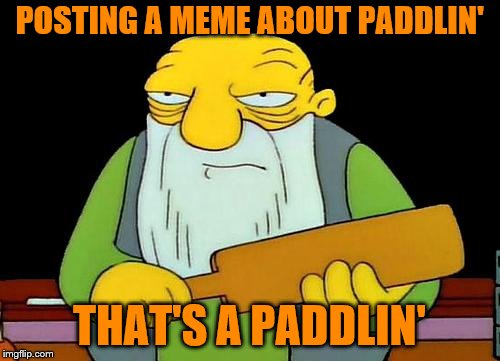POSTING A MEME ABOUT PADDLIN' THAT'S A PADDLIN' | made w/ Imgflip meme maker