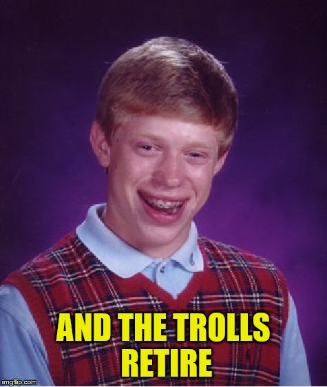 Bad Luck Brian Meme | AND THE TROLLS RETIRE | image tagged in memes,bad luck brian | made w/ Imgflip meme maker