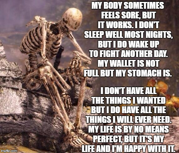 sp00k is tired | MY BODY SOMETIMES FEELS SORE, BUT IT WORKS. I DON'T SLEEP WELL MOST NIGHTS, BUT I DO WAKE UP TO FIGHT ANOTHER DAY. MY WALLET IS NOT FULL BUT | image tagged in sp00k is tired,random | made w/ Imgflip meme maker