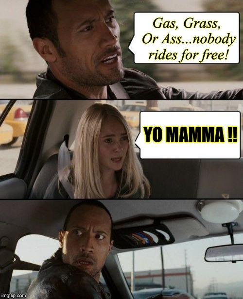 The Rock Driving Meme | Gas, Grass, Or Ass...nobody rides for free! YO MAMMA !! | image tagged in memes,the rock driving | made w/ Imgflip meme maker