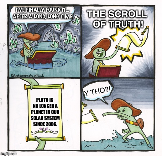 The Sad Truth About Pluto | I'VE FINALLY FOUND IT… AFTER A LONG, LONG TIME. THE SCROLL OF TRUTH! PLUTO IS NO LONGER A PLANET IN OUR SOLAR SYSTEM SINCE 2006. Y THO?! | image tagged in memes,pluto,solar system,dwarf planet,planet,y tho | made w/ Imgflip meme maker