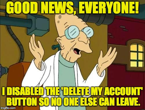 Problem solved. | GOOD NEWS, EVERYONE! I DISABLED THE 'DELETE MY ACCOUNT' BUTTON SO NO ONE ELSE CAN LEAVE. | image tagged in good news everyone,memes,deleted accounts,professor farnsworth | made w/ Imgflip meme maker