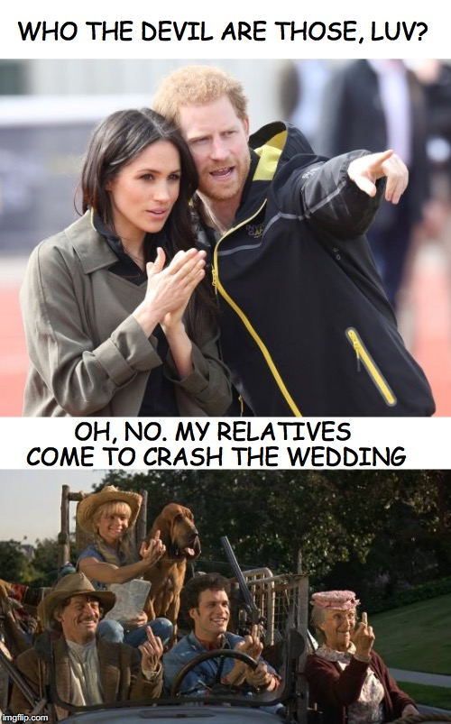 Wedding Crashers | WHO THE DEVIL ARE THOSE, LUV? OH, NO. MY RELATIVES COME TO CRASH THE WEDDING | image tagged in wedding crashers,royal family,prince charming,beverly hillbillies,middle finger | made w/ Imgflip meme maker