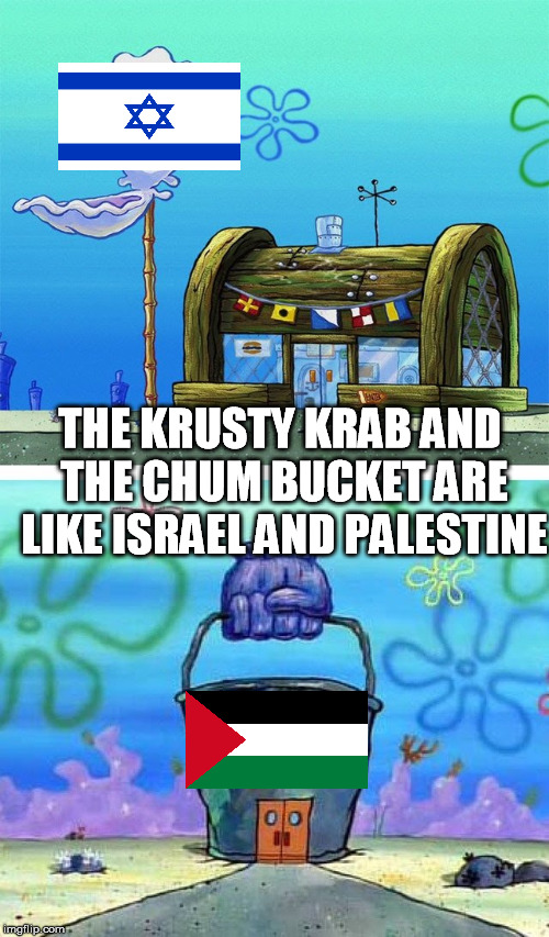 Krusty Krab vs Chum Bucket | THE KRUSTY KRAB AND THE CHUM BUCKET ARE LIKE ISRAEL AND PALESTINE | image tagged in krusty krab vs chum bucket | made w/ Imgflip meme maker