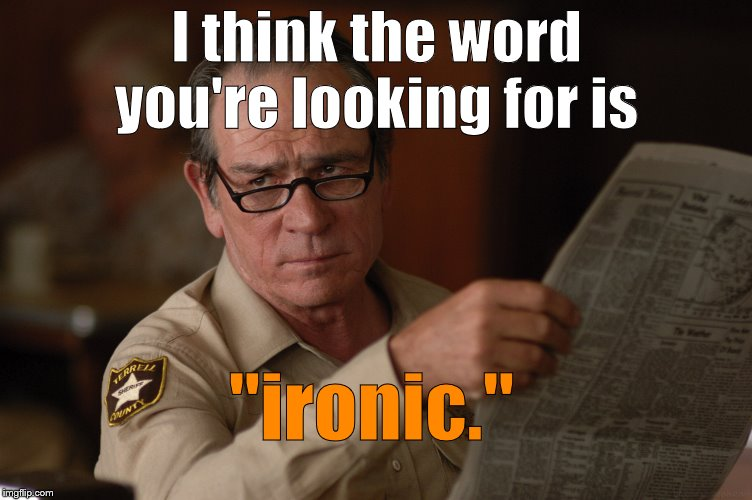 "say what? | I think the word you're looking for is ""ironic."" 