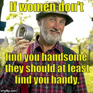 Red Green's advise to all mortal men.  If you keep your mouth shut you don't have to look foolish either. | If women don't find you handsome they should at least find you handy. | image tagged in red green,handsome or handy,what do women want,not douglie,douglie,duct tape of course | made w/ Imgflip meme maker