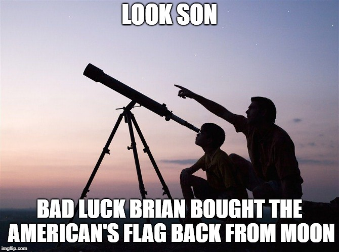 look son | LOOK SON BAD LUCK BRIAN BOUGHT THE AMERICAN'S FLAG BACK FROM MOON | image tagged in look son | made w/ Imgflip meme maker