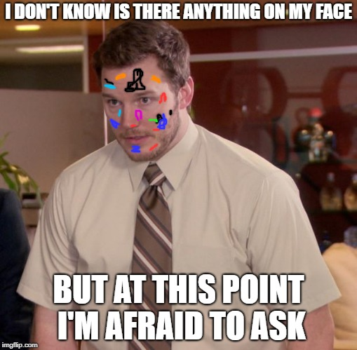 party hard Andy | I DON'T KNOW IS THERE ANYTHING ON MY FACE BUT AT THIS POINT I'M AFRAID TO ASK | image tagged in memes,afraid to ask andy | made w/ Imgflip meme maker
