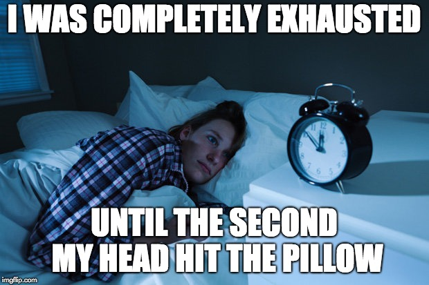 I WAS COMPLETELY EXHAUSTED UNTIL THE SECOND MY HEAD HIT THE PILLOW | image tagged in insomnia | made w/ Imgflip meme maker