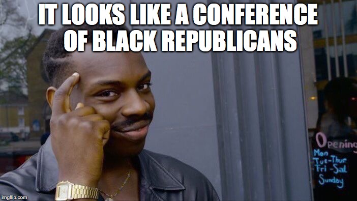 Roll Safe Think About It Meme | IT LOOKS LIKE A CONFERENCE OF BLACK REPUBLICANS | image tagged in memes,roll safe think about it | made w/ Imgflip meme maker