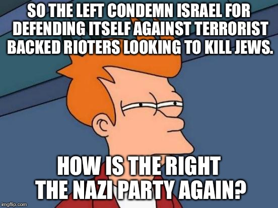 Futurama Fry Meme | SO THE LEFT CONDEMN ISRAEL FOR DEFENDING ITSELF AGAINST TERRORIST BACKED RIOTERS LOOKING TO KILL JEWS. HOW IS THE RIGHT THE NAZI PARTY AGAIN | image tagged in memes,futurama fry | made w/ Imgflip meme maker