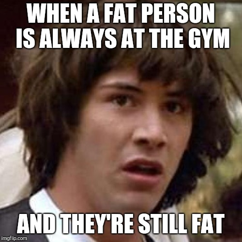 WHEN A FAT PERSON IS ALWAYS AT THE GYM AND THEY'RE STILL FAT | made w/ Imgflip meme maker
