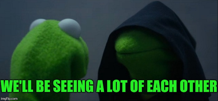 Evil Kermit Meme | WE'LL BE SEEING A LOT OF EACH OTHER | image tagged in memes,evil kermit | made w/ Imgflip meme maker