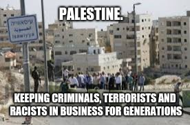 PALESTINE. KEEPING CRIMINALS, TERRORISTS AND RACISTS IN BUSINESS FOR GENERATIONS | image tagged in palestine checkpoint israel | made w/ Imgflip meme maker