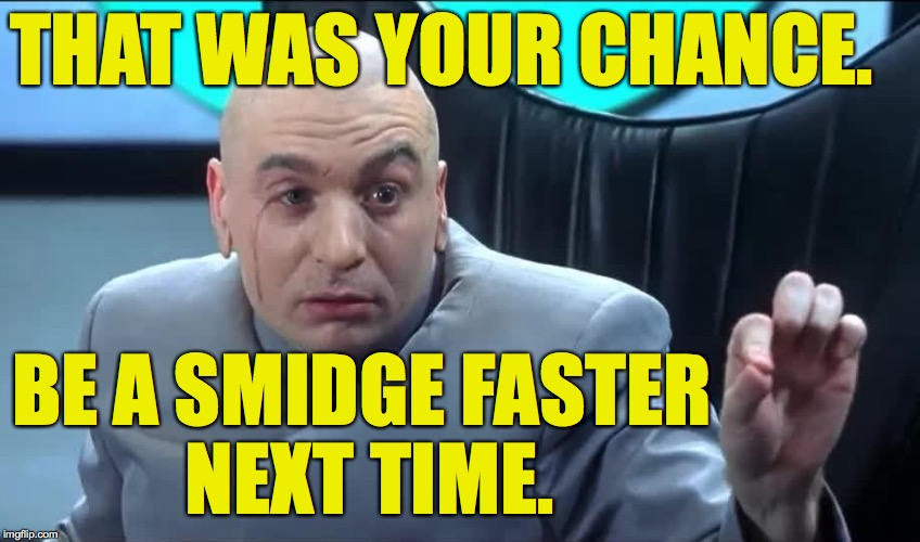 THAT WAS YOUR CHANCE. BE A SMIDGE FASTER NEXT TIME. | made w/ Imgflip meme maker