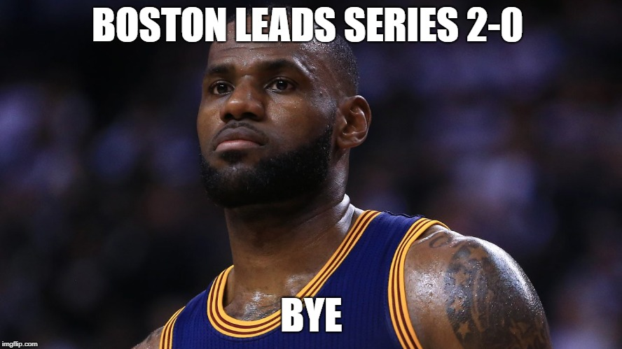 Boston Leads Series | BOSTON LEADS SERIES 2-0 BYE | image tagged in lebron,james,loser,bye | made w/ Imgflip meme maker