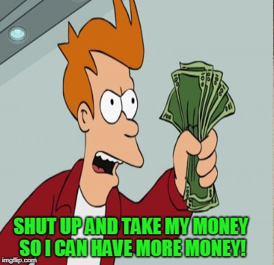 SHUT UP AND TAKE MY MONEY SO I CAN HAVE MORE MONEY! | made w/ Imgflip meme maker