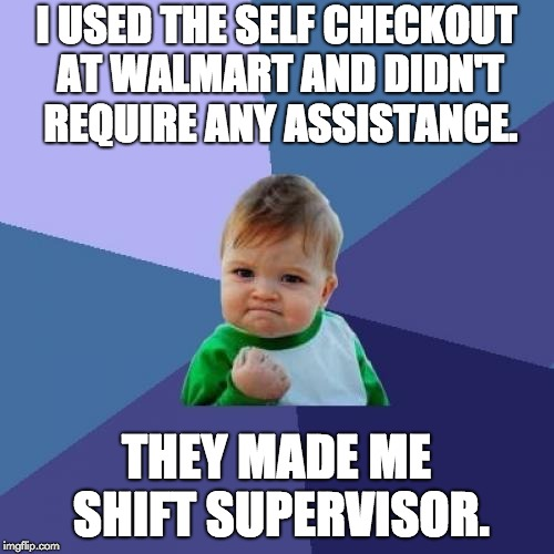 Success Kid Meme | I USED THE SELF CHECKOUT AT WALMART AND DIDN'T REQUIRE ANY ASSISTANCE. THEY MADE ME SHIFT SUPERVISOR. | image tagged in memes,success kid | made w/ Imgflip meme maker