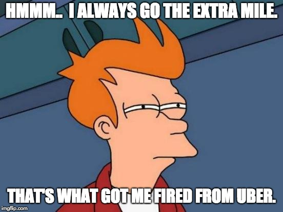 Futurama Fry | HMMM..  I ALWAYS GO THE EXTRA MILE. THAT'S WHAT GOT ME FIRED FROM UBER. | image tagged in memes,futurama fry | made w/ Imgflip meme maker