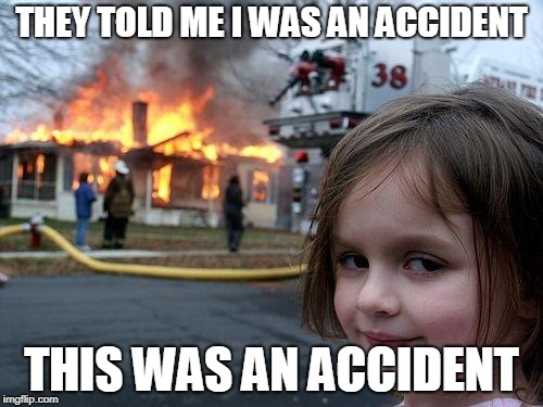 Disaster Girl Meme | THEY TOLD ME I WAS AN ACCIDENT THIS WAS AN ACCIDENT | image tagged in memes,disaster girl | made w/ Imgflip meme maker