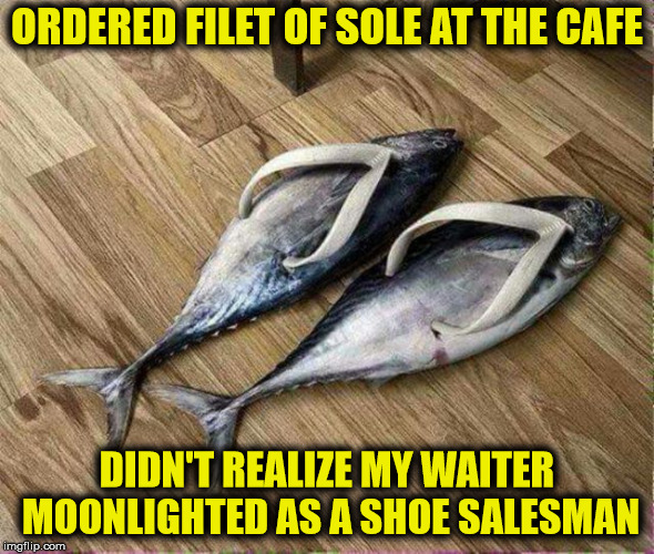 Don't order the rump roast from a future proctologist, either | ORDERED FILET OF SOLE AT THE CAFE DIDN'T REALIZE MY WAITER MOONLIGHTED AS A SHOE SALESMAN | image tagged in food,fish,second job | made w/ Imgflip meme maker