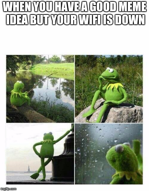 WHEN YOU HAVE A GOOD MEME IDEA BUT YOUR WIFI IS DOWN | image tagged in kermit sad montage compilation | made w/ Imgflip meme maker