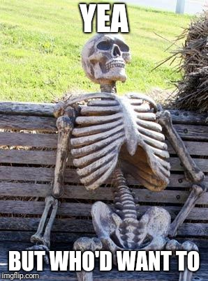 Waiting Skeleton Meme | YEA BUT WHO'D WANT TO | image tagged in memes,waiting skeleton | made w/ Imgflip meme maker
