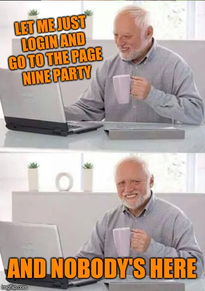 LET ME JUST LOGIN AND GO TO THE PAGE NINE PARTY AND NOBODY'S HERE | made w/ Imgflip meme maker