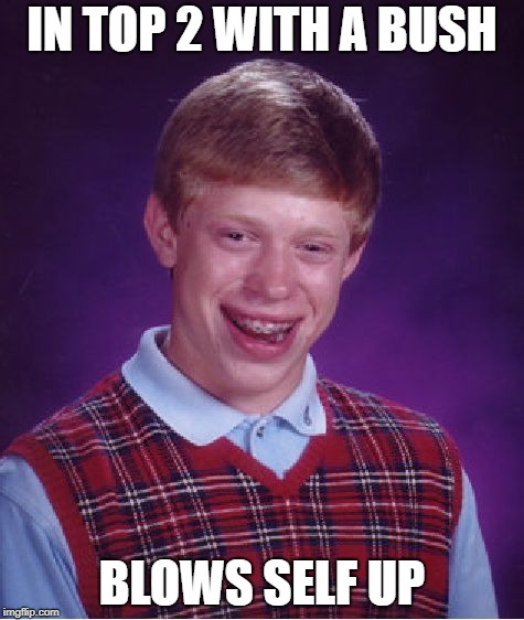Bad Luck Brian Meme | IN TOP 2 WITH A BUSH BLOWS SELF UP | image tagged in memes,bad luck brian | made w/ Imgflip meme maker