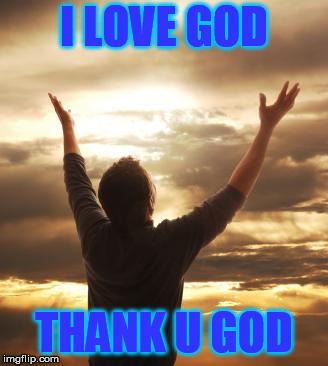THANK GOD | I LOVE GOD THANK U GOD | image tagged in thank god | made w/ Imgflip meme maker