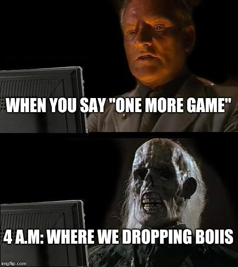 "Ill Just Wait Here Meme | WHEN YOU SAY ""ONE MORE GAME"" 4 A.M: WHERE WE DROPPING BOIIS 