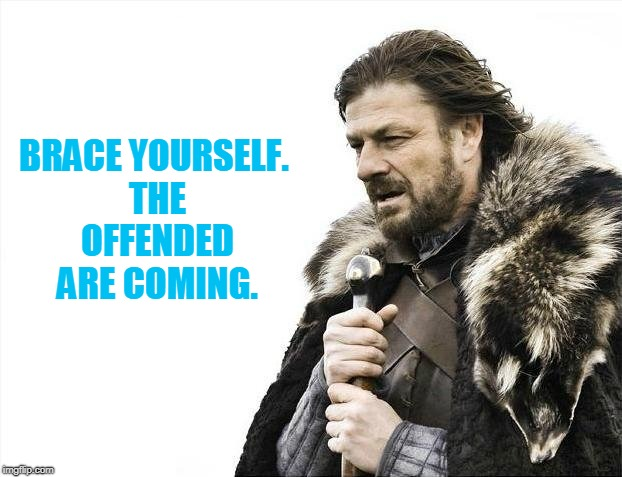 Brace Yourselves X is Coming Meme | BRACE YOURSELF. THE OFFENDED ARE COMING. | image tagged in memes,brace yourselves x is coming | made w/ Imgflip meme maker