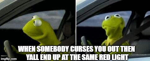 Kermit Driver | WHEN SOMEBODY CURSES YOU OUT THEN YALL END UP AT THE SAME RED LIGHT | image tagged in kermit driver | made w/ Imgflip meme maker
